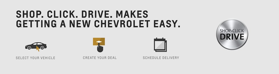 Shop. Click. Drive. Makes getting a new Chevrolet easy. Select your vehicle. Create your deal. Schedule Delivery.