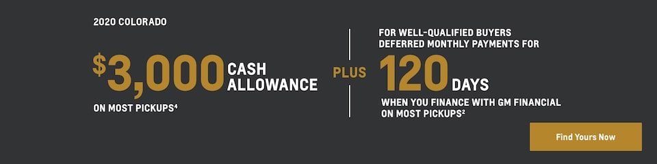 2020 Colorado: $3,000 Cash Allowance on most pickups(4) plus for well-qualified buyers deferred monthly payments for 120 days when you finance with GM Financial on most pickups(2). Find yours now.