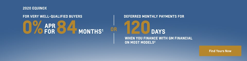 2020 Equinox: For very well-qualified buyers 0% APR for 84 months(1) or deferred monthly payments for 120 days when you finance with GM Financial on most  models(2). Find yours now.
