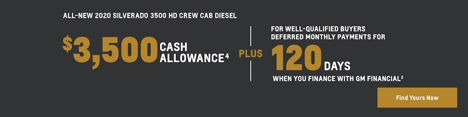 All-New 2020 Silverado 3500 HD Crew Cab Diesel: $3,500 Cash Allowance(4) plus for well-qualified buyers  deferred monthly payments for 120 days when you finance with GM Financial(2).Find yours now.