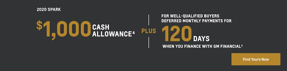 2020 Spark: $1,000 Cash Allowance(4) plus for well-qualified buyers deferred monthly payments for 120 days when you finance with GM Financial(2). Find yours now.