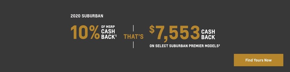 2020 Suburban: 10% of MSRP Cash Back(1) that's $7,553 Cash Back on select Suburban Premier models(2). Find yours now.